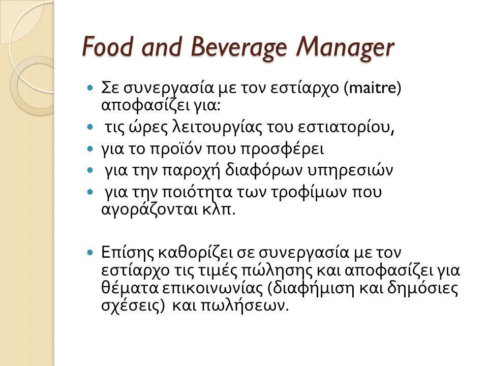 Food and Beverage Manager Σε συνεργασία με τον εστίαρχο (maitre) αποφασίζει για : τις ώρες λειτουργίας του εστιατορίου, για το προϊόν που προσφέρει γι