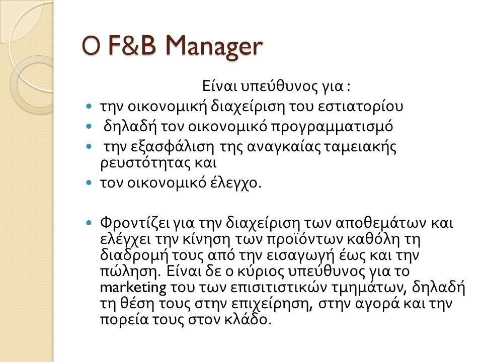 Ο F&B Manager Είναι υπεύθυνος για : την οικονομική διαχείριση του εστιατορίου δηλαδή τον οικονομικό προγραμματισμό την εξασφάλιση της αναγκαίας ταμειακής ρευστότητας και τον οικονομικό έλεγχο.