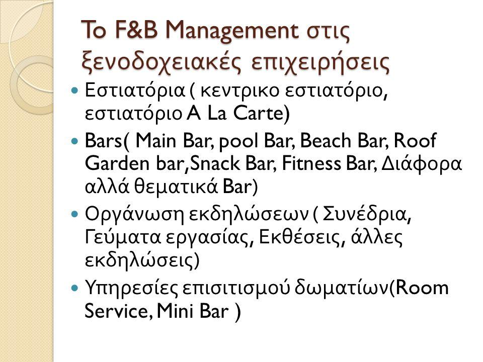 To F&B Management στις ξενοδοχειακές επιχειρήσεις Εστιατόρια ( κεντρικο εστιατόριο, εστιατόριο A La Carte) Bars( Main Bar, pool Bar, Beach Bar, Roof Garden bar,Snack Bar, Fitness Bar, Διάφορα αλλά θεματικά Bar) Οργάνωση εκδηλώσεων ( Συνέδρια, Γεύματα εργασίας, Εκθέσεις, άλλες εκδηλώσεις ) Υπηρεσίες επισιτισμού δωματίων (Room Service, Mini Bar )