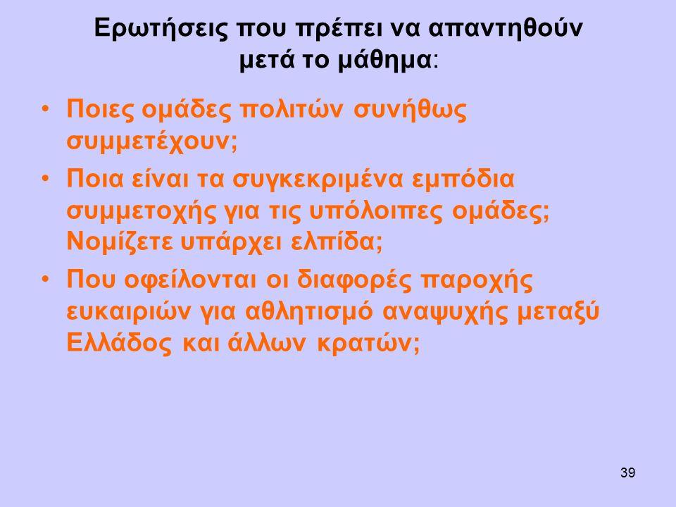Ερωτήσεις που πρέπει να απαντηθούν μετά το μάθημα: Ποιες ομάδες πολιτών συνήθως συμμετέχουν; Ποια είναι τα συγκεκριμένα εμπόδια συμμετοχής για τις υπόλοιπες ομάδες; Νομίζετε υπάρχει ελπίδα; Που οφείλονται οι διαφορές παροχής ευκαιριών για αθλητισμό αναψυχής μεταξύ Ελλάδος και άλλων κρατών; 39