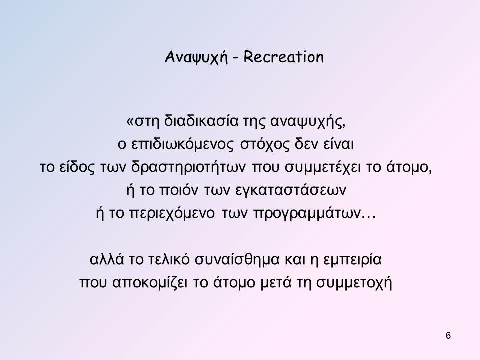 Αναψυχή - Recreation «στη διαδικασία της αναψυχής, ο επιδιωκόμενος στόχος δεν είναι το είδος των δραστηριοτήτων που συμμετέχει το άτομο, ή το ποιόν των εγκαταστάσεων ή το περιεχόμενο των προγραμμάτων… αλλά το τελικό συναίσθημα και η εμπειρία που αποκομίζει το άτομο μετά τη συμμετοχή 6