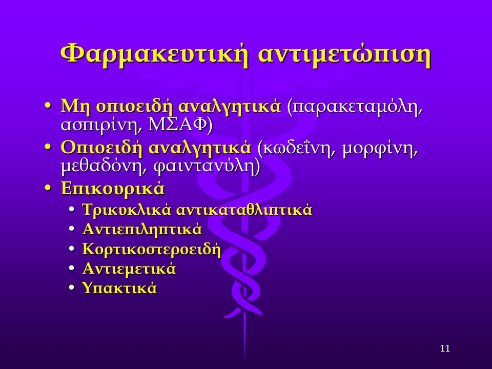 11 Φαρμακευτική αντιμετώπιση Μη οπιοειδή αναλγητικά (παρακεταμόλη, ασπιρίνη, ΜΣΑΦ) Μη οπιοειδή αναλγητικά (παρακεταμόλη, ασπιρίνη, ΜΣΑΦ) Οπιοειδή αναλγητικά (κωδεΐνη, μορφίνη, μεθαδόνη, φαιντανύλη) Οπιοειδή αναλγητικά (κωδεΐνη, μορφίνη, μεθαδόνη, φαιντανύλη) Επικουρικά Επικουρικά Τρικυκλικά αντικαταθλιπτικά Τρικυκλικά αντικαταθλιπτικά Αντιεπιληπτικά Αντιεπιληπτικά Κορτικοστεροειδή Κορτικοστεροειδή Αντιεμετικά Αντιεμετικά Υπακτικά Υπακτικά