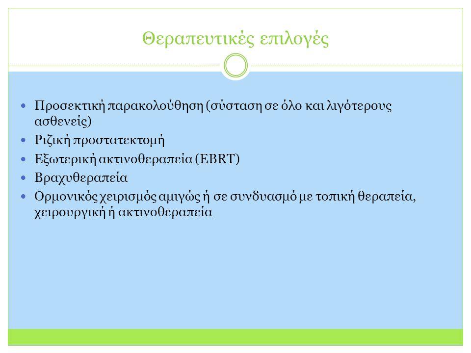 Θεραπευτικές επιλογές Προσεκτική παρακολούθηση (σύσταση σε όλο και λιγότερους ασθενείς) Ριζική προστατεκτομή Εξωτερική ακτινοθεραπεία (EBRT) Βραχυθεραπεία Ορμονικός χειρισμός αμιγώς ή σε συνδυασμό με τοπική θεραπεία, χειρουργική ή ακτινοθεραπεία