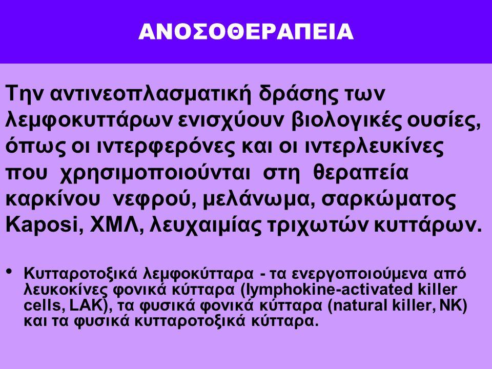 ΑΝΟΣΟΘΕΡΑΠΕΙΑ Την αντινεοπλασματική δράσης των λεμφοκυττάρων ενισχύουν βιολογικές ουσίες, όπως οι ιντερφερόνες και οι ιντερλευκίνες που χρησιμοποιούνται στη θεραπεία καρκίνου νεφρού, μελάνωμα, σαρκώματος Kaposi, ΧΜΛ, λευχαιμίας τριχωτών κυττάρων.