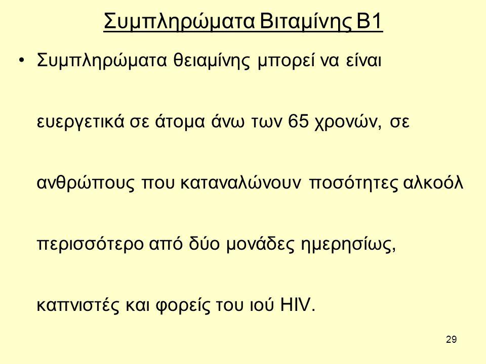 29 Συμπληρώματα Βιταμίνης Β1 Συµπληρώµατα θειαµίνης µπορεί να είναι ευεργετικά σε άτοµα άνω των 65 χρονών, σε ανθρώπους που καταναλώνουν ποσότητες αλκοόλ περισσότερο από δύο µονάδες ηµερησίως, καπνιστές και φορείς του ιού HIV.