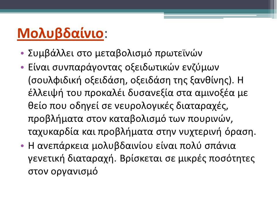 Μολυβδαίνιο: Συμβάλλει στο μεταβολισμό πρωτεϊνών Είναι συνπαράγοντας οξειδωτικών ενζύμων (σουλφιδική οξειδάση, οξειδάση της ξανθίνης).