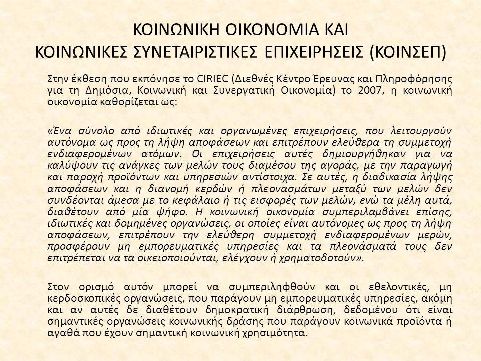 ΚΟΙΝΩΝΙΚΗ ΟΙΚΟΝΟΜΙΑ ΚΑΙ ΚΟΙΝΩΝΙΚΕΣ ΣΥΝΕΤΑΙΡΙΣΤΙΚΕΣ ΕΠΙΧΕΙΡΗΣΕΙΣ (ΚΟΙΝΣΕΠ) Στην έκθεση που εκπόνησε το CIRIEC (Διεθνές Κέντρο Έρευνας και Πληροφόρησης για τη Δημόσια, Κοινωνική και Συνεργατική Οικονομία) το 2007, η κοινωνική οικονομία καθορίζεται ως: «Ένα σύνολο από ιδιωτικές και οργανωμένες επιχειρήσεις, που λειτουργούν αυτόνομα ως προς τη λήψη αποφάσεων και επιτρέπουν ελεύθερα τη συμμετοχή ενδιαφερομένων ατόμων.