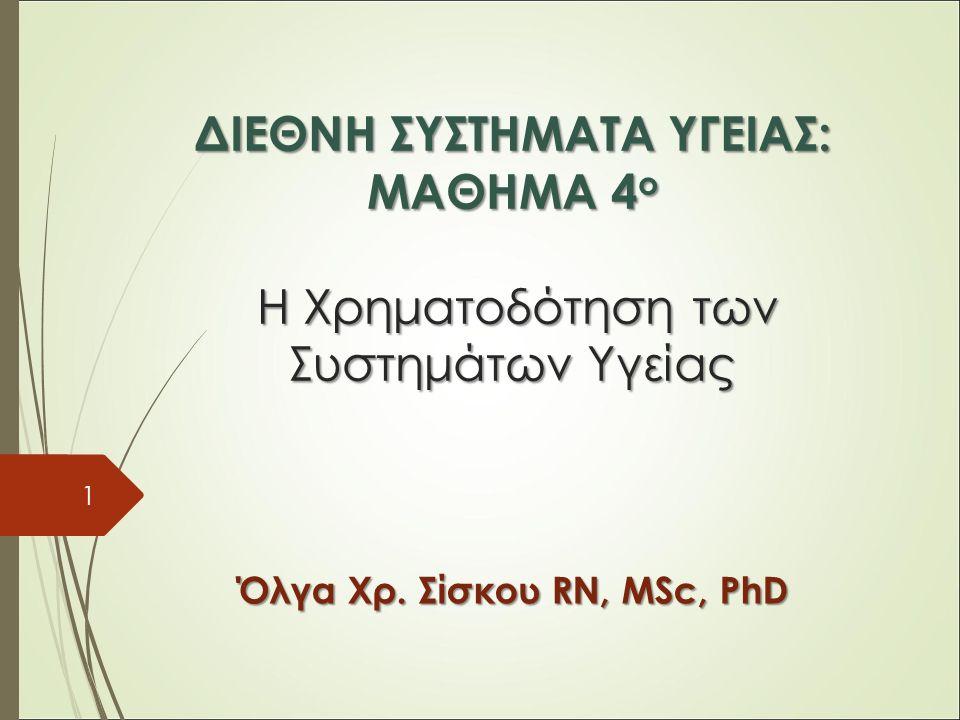 ΔΙΕΘΝΗ ΣΥΣΤΗΜΑΤΑ ΥΓΕΙΑΣ: ΜΑΘΗΜΑ 4 ο H Χρηματοδότηση των Συστημάτων Υγείας Όλγα Χρ.