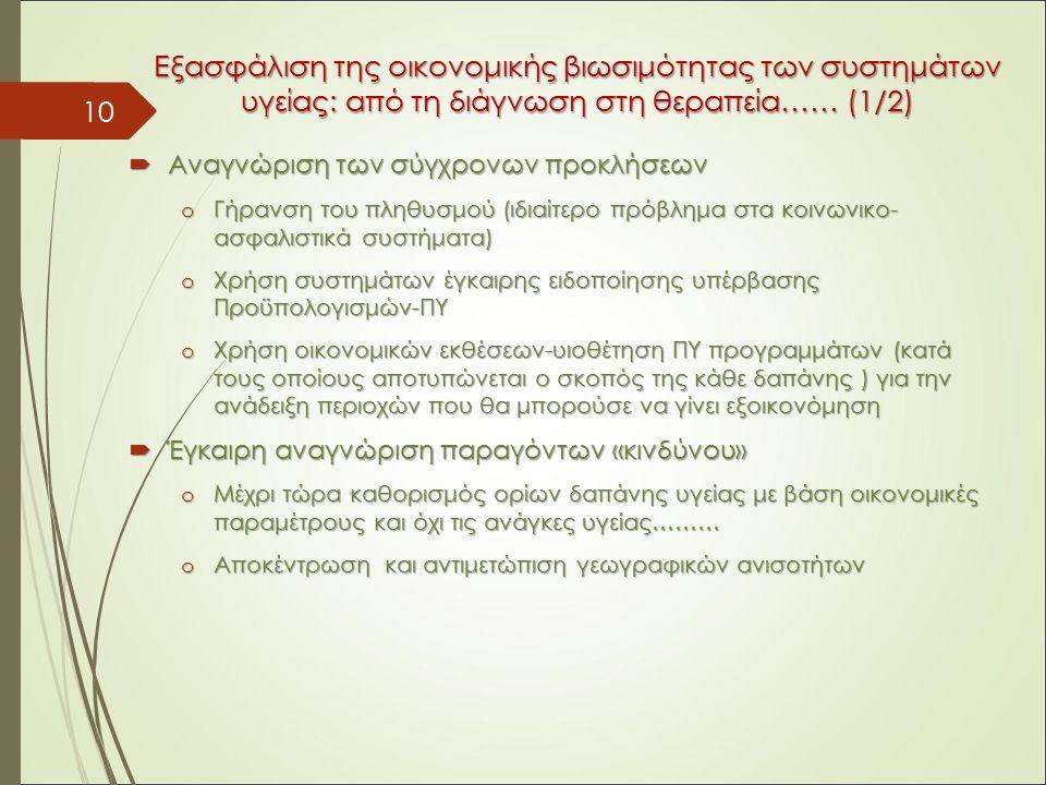 Εξασφάλιση της οικονομικής βιωσιμότητας των συστημάτων υγείας: από τη διάγνωση στη θεραπεία…… (1/2)  Αναγνώριση των σύγχρονων προκλήσεων o Γήρανση του πληθυσμού (ιδιαίτερο πρόβλημα στα κοινωνικο- ασφαλιστικά συστήματα) o Χρήση συστημάτων έγκαιρης ειδοποίησης υπέρβασης Προϋπολογισμών-ΠΥ o Χρήση οικονομικών εκθέσεων-υιοθέτηση ΠΥ προγραμμάτων (κατά τους οποίους αποτυπώνεται ο σκοπός της κάθε δαπάνης ) για την ανάδειξη περιοχών που θα μπορούσε να γίνει εξοικονόμηση  Έγκαιρη αναγνώριση παραγόντων «κινδύνου» o Μέχρι τώρα καθορισμός ορίων δαπάνης υγείας με βάση οικονομικές παραμέτρους και όχι τις ανάγκες υγείας……… o Αποκέντρωση και αντιμετώπιση γεωγραφικών ανισοτήτων 10