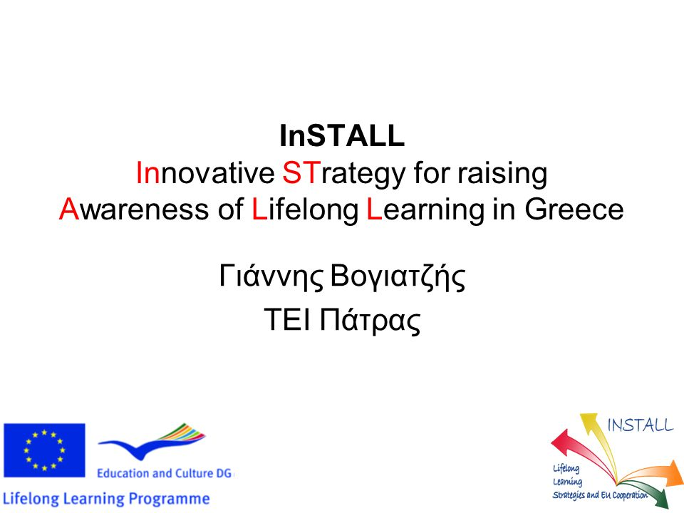InSTALL Innovative STrategy for raising Awareness of Lifelong Learning in Greece Γιάννης Βογιατζής ΤΕΙ Πάτρας