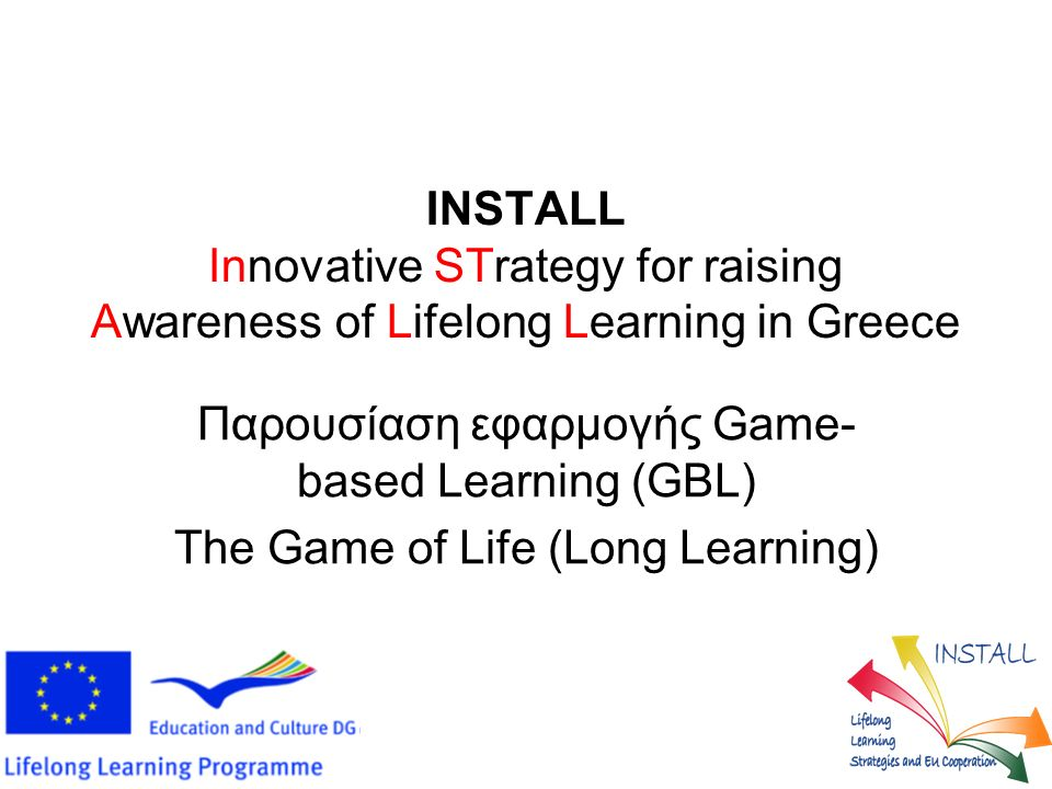 INSTALL Innovative STrategy for raising Awareness of Lifelong Learning in Greece Παρουσίαση εφαρμογής Game- based Learning (GBL) The Game of Life (Long Learning)