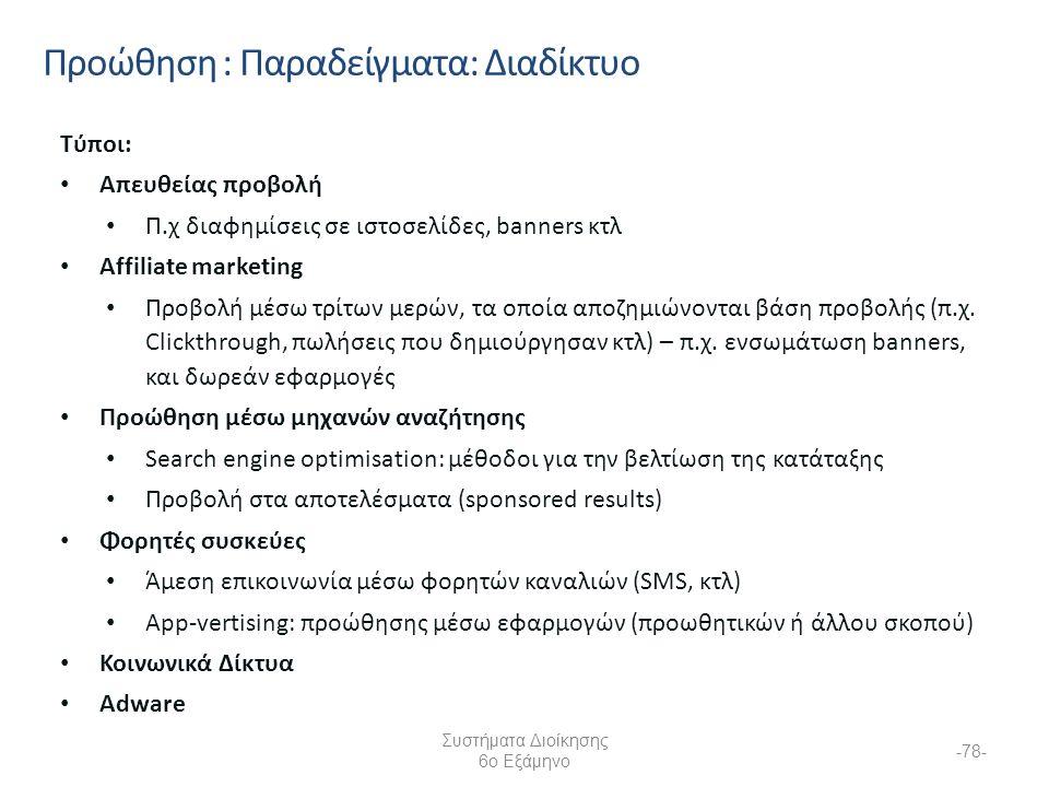 Συστήματα Διοίκησης 6ο Εξάμηνο -78- Προώθηση : Παραδείγματα: Διαδίκτυο Τύποι: Απευθείας προβολή Π.χ διαφημίσεις σε ιστοσελίδες, banners κτλ Affiliate marketing Προβολή μέσω τρίτων μερών, τα οποία αποζημιώνονται βάση προβολής (π.χ.