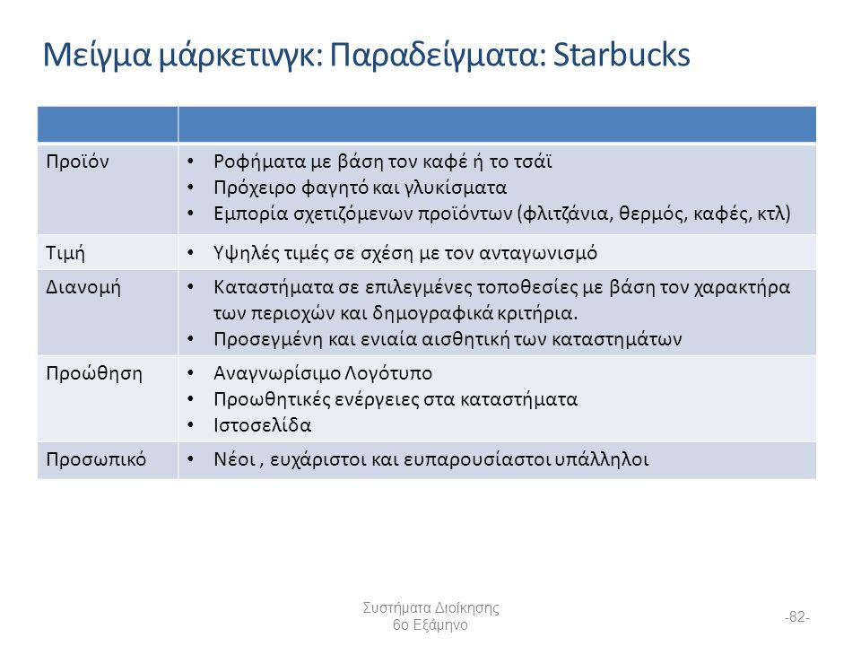 Συστήματα Διοίκησης 6ο Εξάμηνο -82- Μείγμα μάρκετινγκ: Παραδείγματα: Starbucks Προϊόν Ροφήματα με βάση τον καφέ ή το τσάϊ Πρόχειρο φαγητό και γλυκίσματα Εμπορία σχετιζόμενων προϊόντων (φλιτζάνια, θερμός, καφές, κτλ) Τιμή Υψηλές τιμές σε σχέση με τον ανταγωνισμό Διανομή Καταστήματα σε επιλεγμένες τοποθεσίες με βάση τον χαρακτήρα των περιοχών και δημογραφικά κριτήρια.