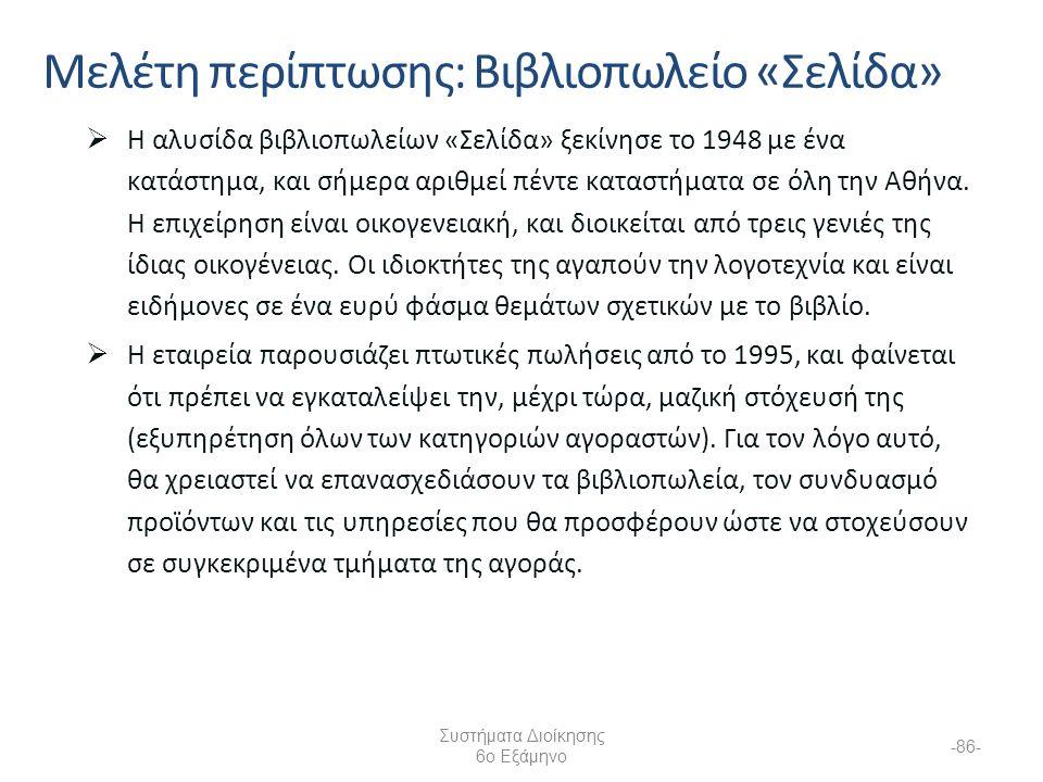 Συστήματα Διοίκησης 6ο Εξάμηνο -86- Μελέτη περίπτωσης: Βιβλιοπωλείο «Σελίδα»  Η αλυσίδα βιβλιοπωλείων «Σελίδα» ξεκίνησε το 1948 με ένα κατάστημα, και σήμερα αριθμεί πέντε καταστήματα σε όλη την Αθήνα.
