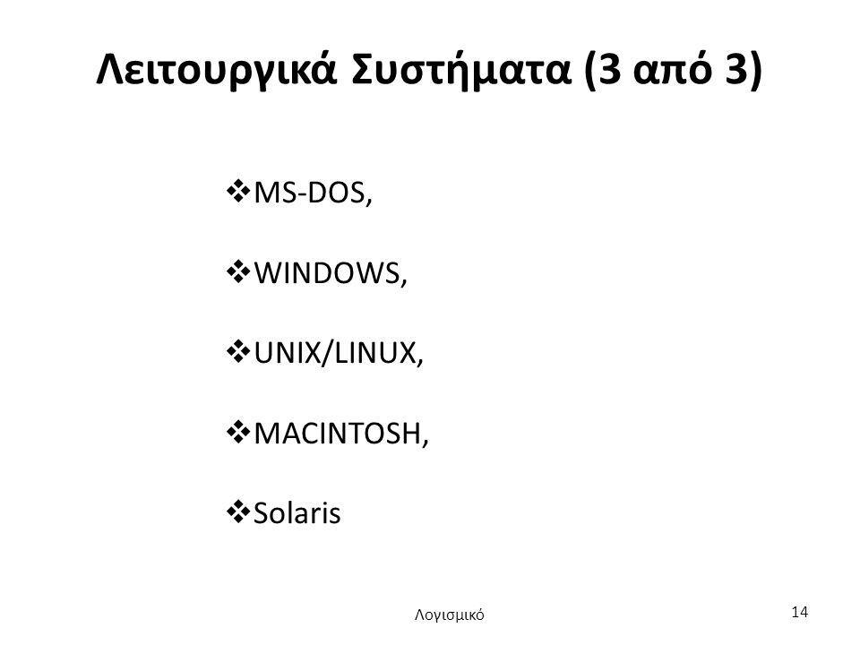 Λειτουργικά Συστήματα (3 από 3)  MS-DOS,  WINDOWS,  UNIX/LINUX,  MACINTOSH,  Solaris Λογισμικό 14