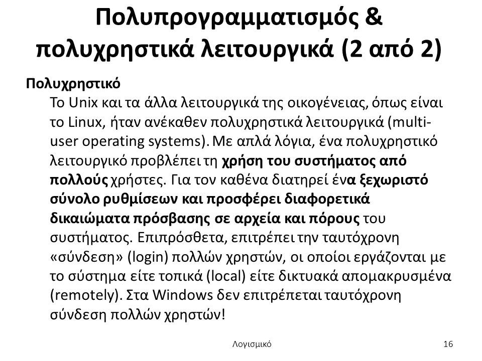 Πολυπρογραμματισμός & πολυχρηστικά λειτουργικά (2 από 2) Πολυχρηστικό Το Unix και τα άλλα λειτουργικά της οικογένειας, όπως είναι το Linux, ήταν ανέκαθεν πολυχρηστικά λειτουργικά (multi- user operating systems).