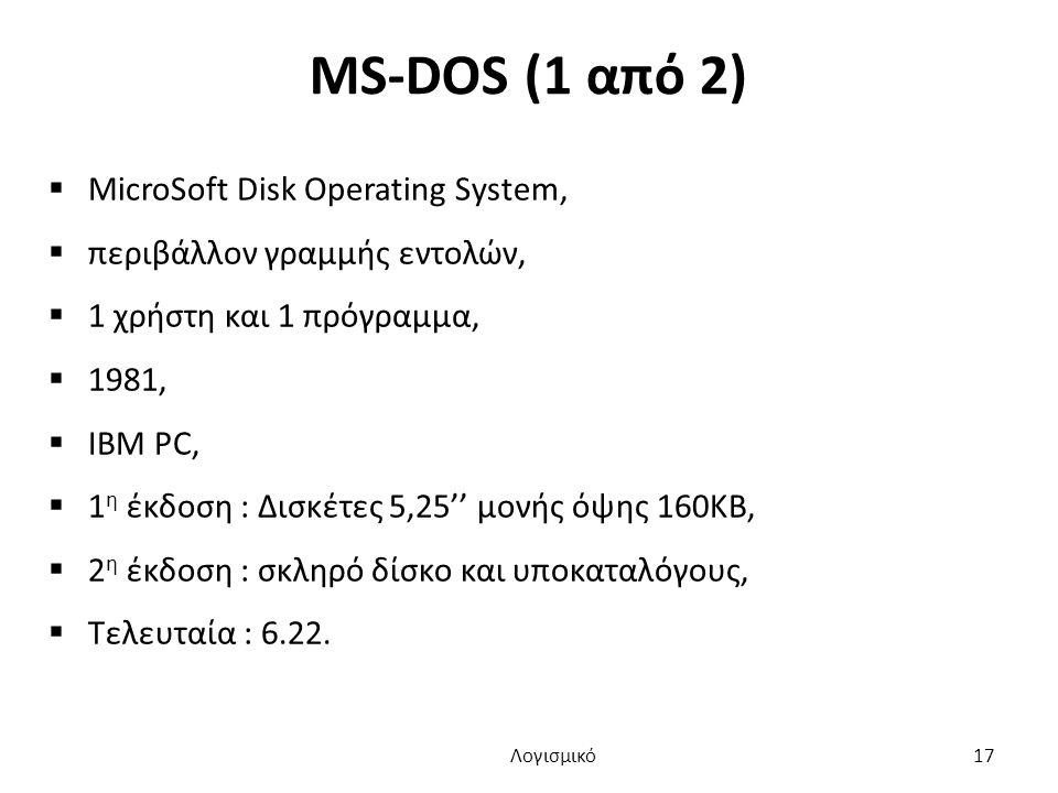 MS-DOS (1 από 2)  MicroSoft Disk Operating System,  περιβάλλον γραμμής εντoλών,  1 χρήστη και 1 πρόγραμμα,  1981,  ΙΒΜ PC,  1 η έκδοση : Δισκέτες 5,25'' μονής όψης 160KB,  2 η έκδοση : σκληρό δίσκο και υποκαταλόγους,  Τελευταία : 6.22.