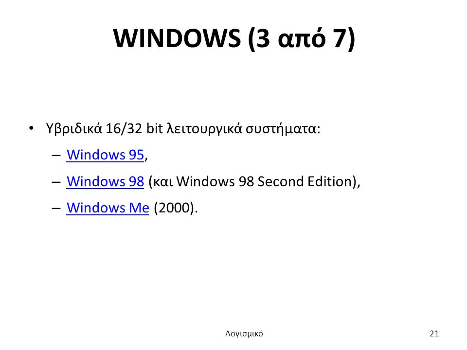 WINDOWS (3 από 7) Yβριδικά 16/32 bit λειτουργικά συστήματα: – Windows 95, Windows 95 – Windows 98 (και Windows 98 Second Edition), Windows 98 – Windows Me (2000).