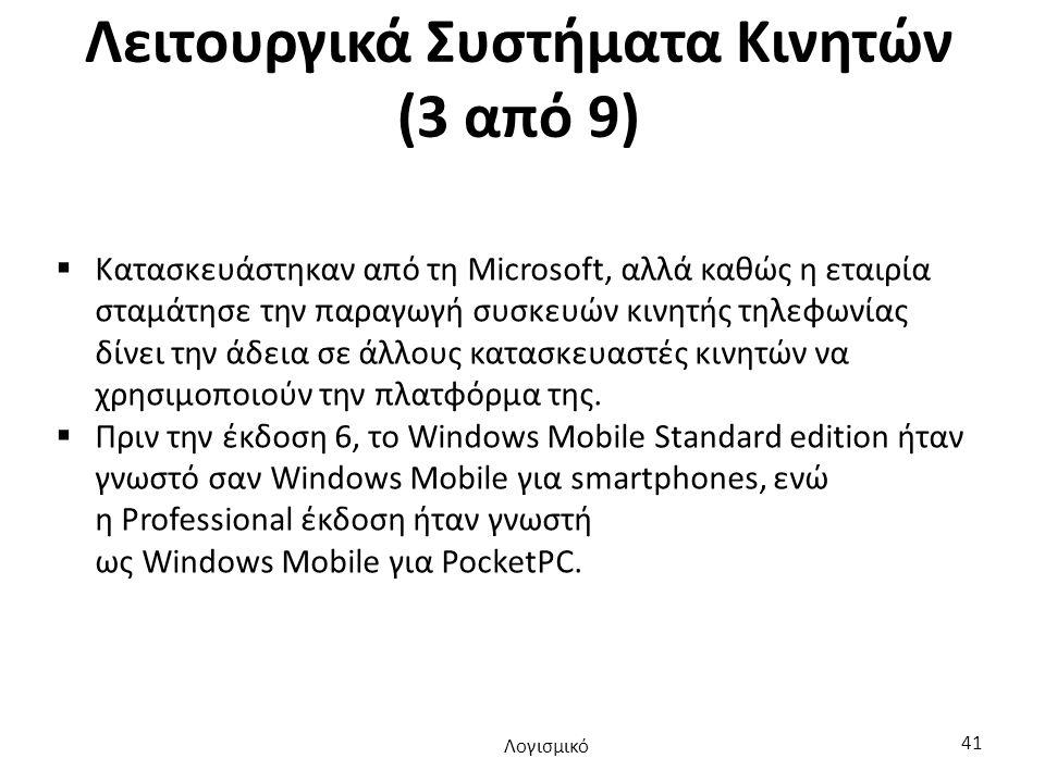 Λειτουργικά Συστήματα Κινητών (3 από 9)  Κατασκευάστηκαν από τη Microsoft, αλλά καθώς η εταιρία σταμάτησε την παραγωγή συσκευών κινητής τηλεφωνίας δίνει την άδεια σε άλλους κατασκευαστές κινητών να χρησιμοποιούν την πλατφόρμα της.