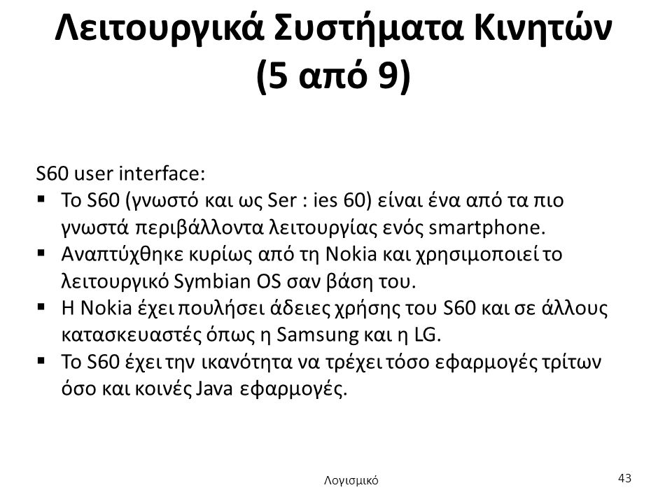 Λειτουργικά Συστήματα Κινητών (5 από 9) S60 user interface:  Το S60 (γνωστό και ως Ser : ies 60) είναι ένα από τα πιο γνωστά περιβάλλοντα λειτουργίας ενός smartphone.