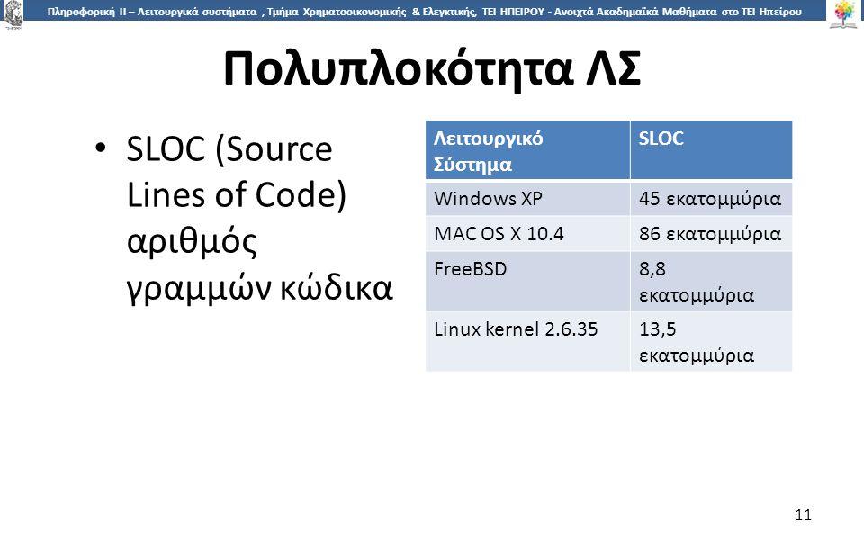 1 Πληροφορική ΙI – Λειτουργικά συστήματα, Τμήμα Χρηματοοικονομικής & Ελεγκτικής, ΤΕΙ ΗΠΕΙΡΟΥ - Ανοιχτά Ακαδημαϊκά Μαθήματα στο ΤΕΙ Ηπείρου Πολυπλοκότητα ΛΣ 11 SLOC (Source Lines of Code) αριθμός γραμμών κώδικα Λειτουργικό Σύστημα SLOC Windows XP45 εκατομμύρια MAC OS X 10.486 εκατομμύρια FreeBSD8,8 εκατομμύρια Linux kernel 2.6.3513,5 εκατομμύρια
