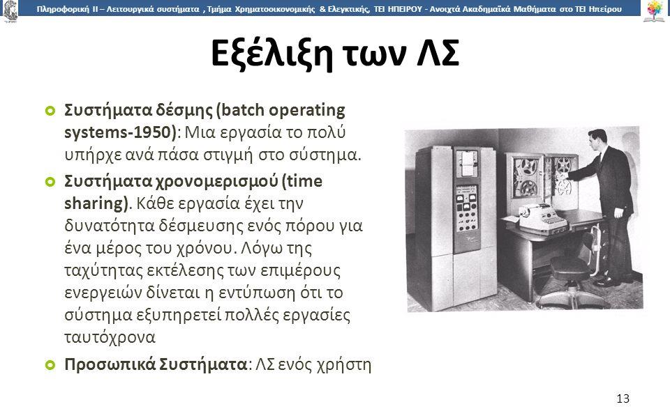 1313 Πληροφορική ΙI – Λειτουργικά συστήματα, Τμήμα Χρηματοοικονομικής & Ελεγκτικής, ΤΕΙ ΗΠΕΙΡΟΥ - Ανοιχτά Ακαδημαϊκά Μαθήματα στο ΤΕΙ Ηπείρου Εξέλιξη των ΛΣ  Συστήματα δέσμης (batch operating systems-1950): Μια εργασία το πολύ υπήρχε ανά πάσα στιγμή στο σύστημα.