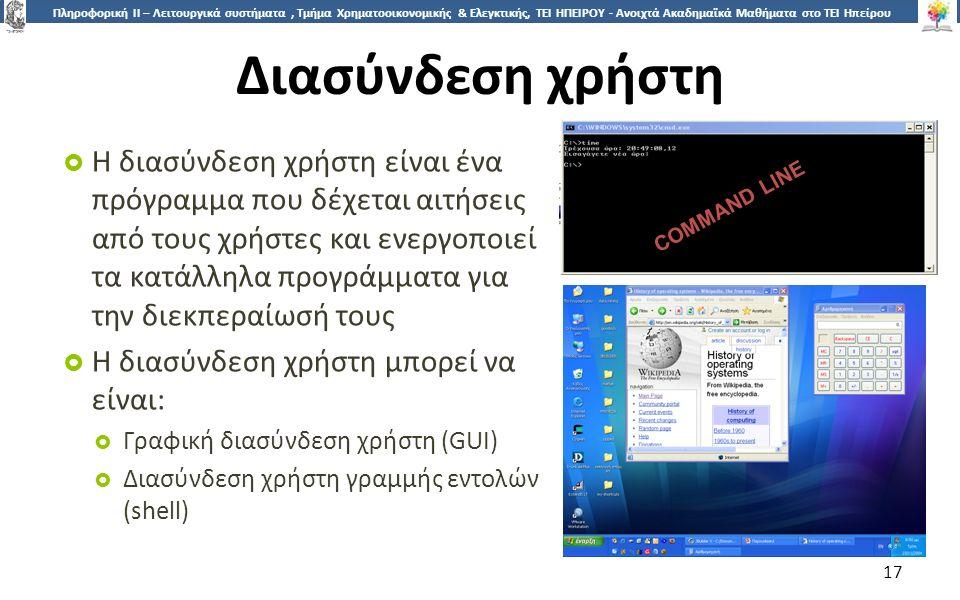 1717 Πληροφορική ΙI – Λειτουργικά συστήματα, Τμήμα Χρηματοοικονομικής & Ελεγκτικής, ΤΕΙ ΗΠΕΙΡΟΥ - Ανοιχτά Ακαδημαϊκά Μαθήματα στο ΤΕΙ Ηπείρου Διασύνδεση χρήστη  Η διασύνδεση χρήστη είναι ένα πρόγραμμα που δέχεται αιτήσεις από τους χρήστες και ενεργοποιεί τα κατάλληλα προγράμματα για την διεκπεραίωσή τους  Η διασύνδεση χρήστη μπορεί να είναι:  Γραφική διασύνδεση χρήστη (GUI)  Διασύνδεση χρήστη γραμμής εντολών (shell) 17 COMMAND LINE
