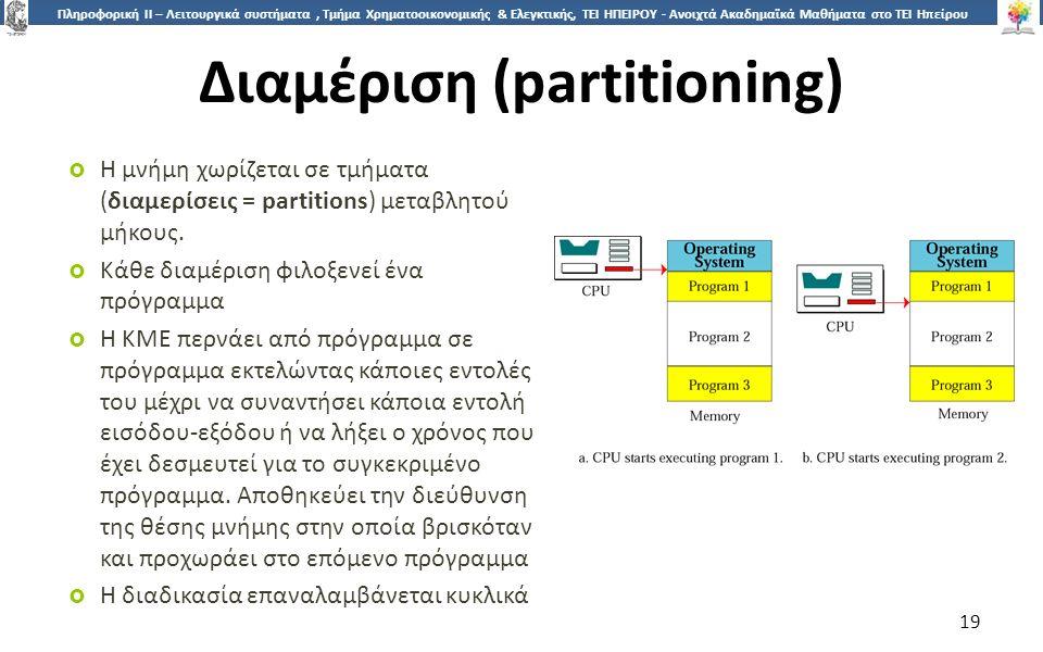 1919 Πληροφορική ΙI – Λειτουργικά συστήματα, Τμήμα Χρηματοοικονομικής & Ελεγκτικής, ΤΕΙ ΗΠΕΙΡΟΥ - Ανοιχτά Ακαδημαϊκά Μαθήματα στο ΤΕΙ Ηπείρου Διαμέριση (partitioning)  Η μνήμη χωρίζεται σε τμήματα (διαμερίσεις = partitions) μεταβλητού μήκους.