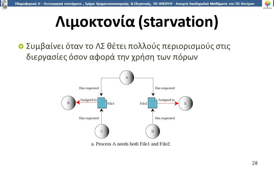 2828 Πληροφορική ΙI – Λειτουργικά συστήματα, Τμήμα Χρηματοοικονομικής & Ελεγκτικής, ΤΕΙ ΗΠΕΙΡΟΥ - Ανοιχτά Ακαδημαϊκά Μαθήματα στο ΤΕΙ Ηπείρου Λιμοκτονία (starvation)  Συμβαίνει όταν το ΛΣ θέτει πολλούς περιορισμούς στις διεργασίες όσον αφορά την χρήση των πόρων 28