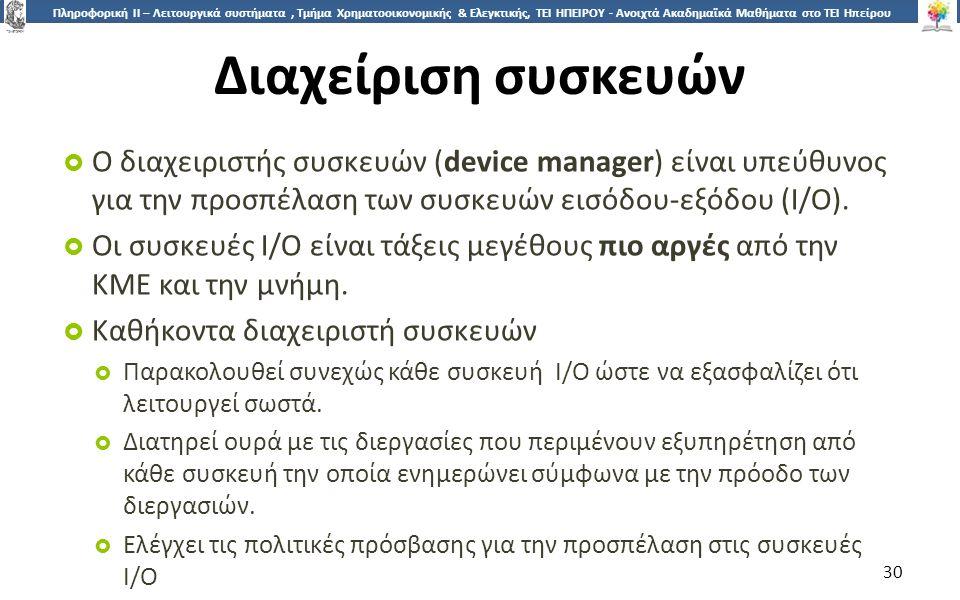 3030 Πληροφορική ΙI – Λειτουργικά συστήματα, Τμήμα Χρηματοοικονομικής & Ελεγκτικής, ΤΕΙ ΗΠΕΙΡΟΥ - Ανοιχτά Ακαδημαϊκά Μαθήματα στο ΤΕΙ Ηπείρου Διαχείριση συσκευών  Ο διαχειριστής συσκευών (device manager) είναι υπεύθυνος για την προσπέλαση των συσκευών εισόδου-εξόδου (Ι/Ο).