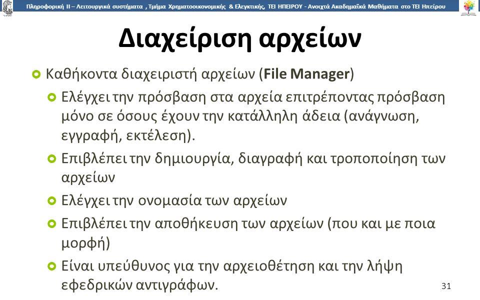 3131 Πληροφορική ΙI – Λειτουργικά συστήματα, Τμήμα Χρηματοοικονομικής & Ελεγκτικής, ΤΕΙ ΗΠΕΙΡΟΥ - Ανοιχτά Ακαδημαϊκά Μαθήματα στο ΤΕΙ Ηπείρου Διαχείριση αρχείων  Καθήκοντα διαχειριστή αρχείων (File Manager)  Ελέγχει την πρόσβαση στα αρχεία επιτρέποντας πρόσβαση μόνο σε όσους έχουν την κατάλληλη άδεια (ανάγνωση, εγγραφή, εκτέλεση).