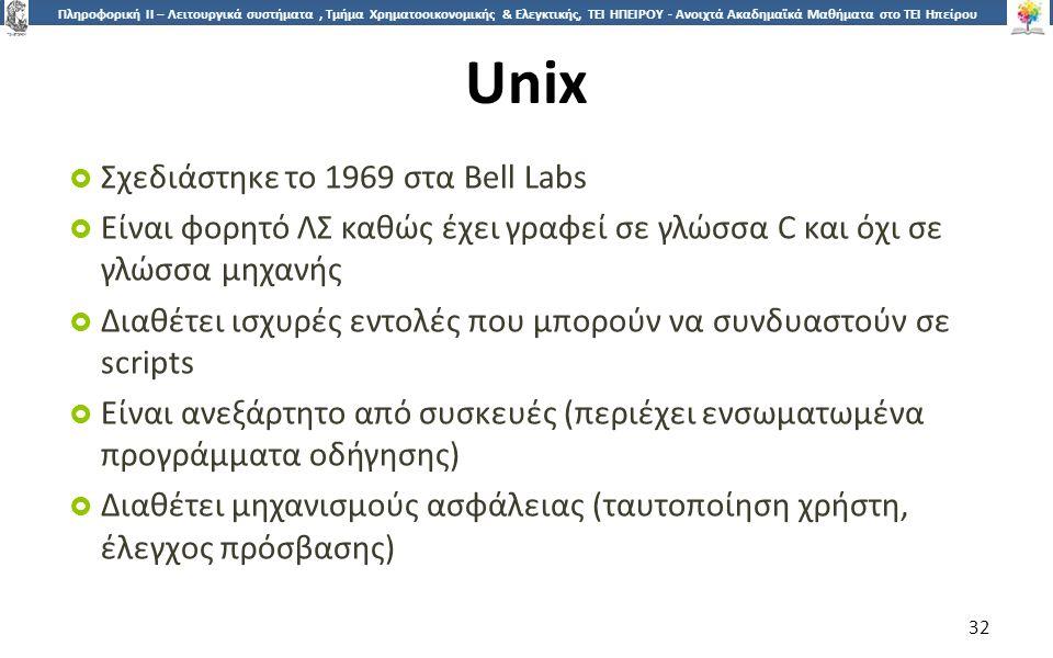 3232 Πληροφορική ΙI – Λειτουργικά συστήματα, Τμήμα Χρηματοοικονομικής & Ελεγκτικής, ΤΕΙ ΗΠΕΙΡΟΥ - Ανοιχτά Ακαδημαϊκά Μαθήματα στο ΤΕΙ Ηπείρου Unix  Σχεδιάστηκε το 1969 στα Bell Labs  Είναι φορητό ΛΣ καθώς έχει γραφεί σε γλώσσα C και όχι σε γλώσσα μηχανής  Διαθέτει ισχυρές εντολές που μπορούν να συνδυαστούν σε scripts  Είναι ανεξάρτητο από συσκευές (περιέχει ενσωματωμένα προγράμματα οδήγησης)  Διαθέτει μηχανισμούς ασφάλειας (ταυτοποίηση χρήστη, έλεγχος πρόσβασης) 32