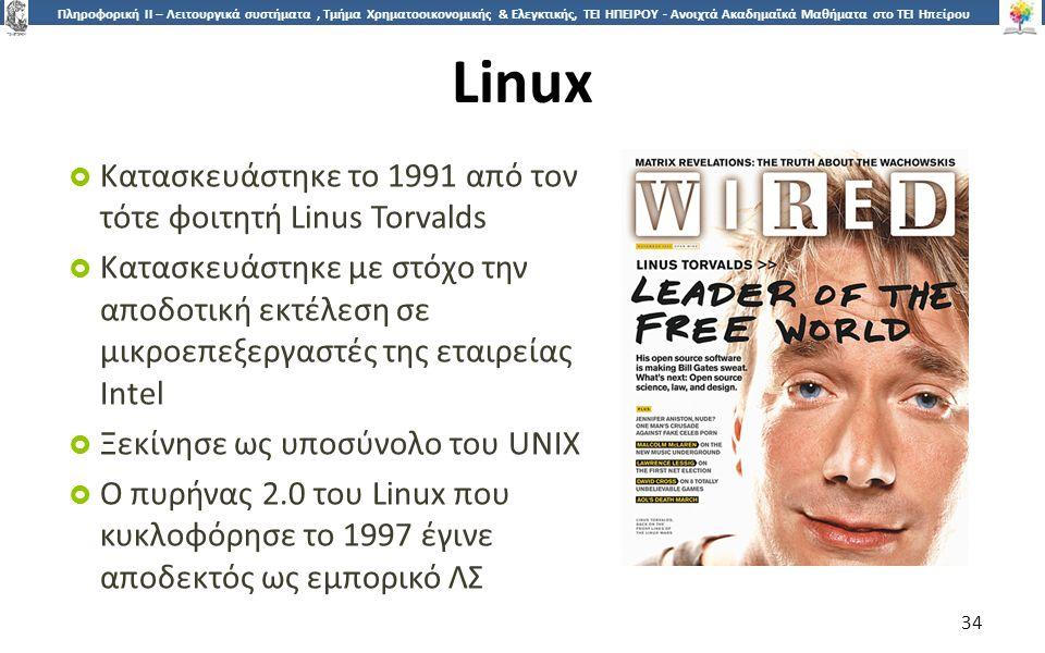 3434 Πληροφορική ΙI – Λειτουργικά συστήματα, Τμήμα Χρηματοοικονομικής & Ελεγκτικής, ΤΕΙ ΗΠΕΙΡΟΥ - Ανοιχτά Ακαδημαϊκά Μαθήματα στο ΤΕΙ Ηπείρου Linux  Κατασκευάστηκε το 1991 από τον τότε φοιτητή Linus Torvalds  Κατασκευάστηκε με στόχο την αποδοτική εκτέλεση σε μικροεπεξεργαστές της εταιρείας Intel  Ξεκίνησε ως υποσύνολο του UNIX  Ο πυρήνας 2.0 του Linux που κυκλοφόρησε το 1997 έγινε αποδεκτός ως εμπορικό ΛΣ 34