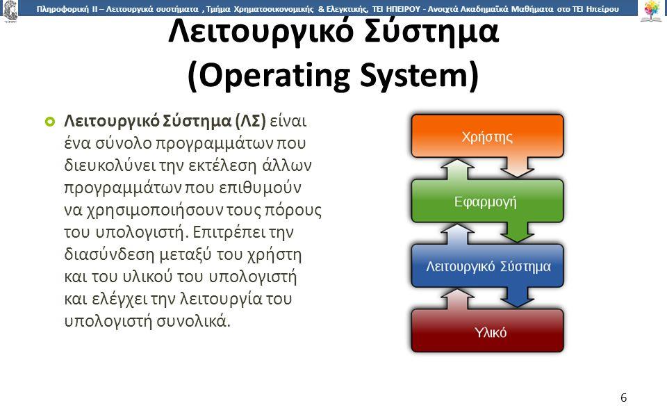 6 Πληροφορική ΙI – Λειτουργικά συστήματα, Τμήμα Χρηματοοικονομικής & Ελεγκτικής, ΤΕΙ ΗΠΕΙΡΟΥ - Ανοιχτά Ακαδημαϊκά Μαθήματα στο ΤΕΙ Ηπείρου Λειτουργικό Σύστημα (Operating System)  Λειτουργικό Σύστημα (ΛΣ) είναι ένα σύνολο προγραμμάτων που διευκολύνει την εκτέλεση άλλων προγραμμάτων που επιθυμούν να χρησιμοποιήσουν τους πόρους του υπολογιστή.