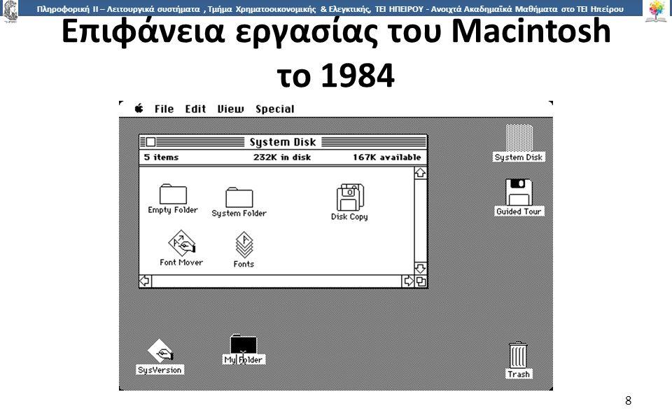 8 Πληροφορική ΙI – Λειτουργικά συστήματα, Τμήμα Χρηματοοικονομικής & Ελεγκτικής, ΤΕΙ ΗΠΕΙΡΟΥ - Ανοιχτά Ακαδημαϊκά Μαθήματα στο ΤΕΙ Ηπείρου Επιφάνεια εργασίας του Macintosh το 1984 8