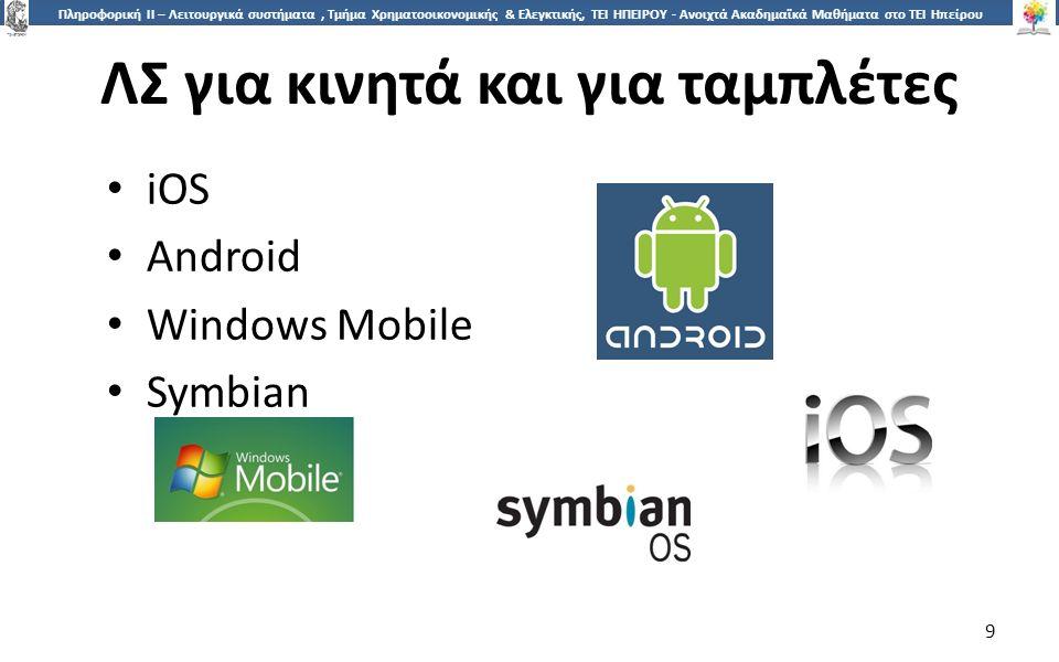 9 Πληροφορική ΙI – Λειτουργικά συστήματα, Τμήμα Χρηματοοικονομικής & Ελεγκτικής, ΤΕΙ ΗΠΕΙΡΟΥ - Ανοιχτά Ακαδημαϊκά Μαθήματα στο ΤΕΙ Ηπείρου ΛΣ για κινητά και για ταμπλέτες 9 iOS Android Windows Mobile Symbian