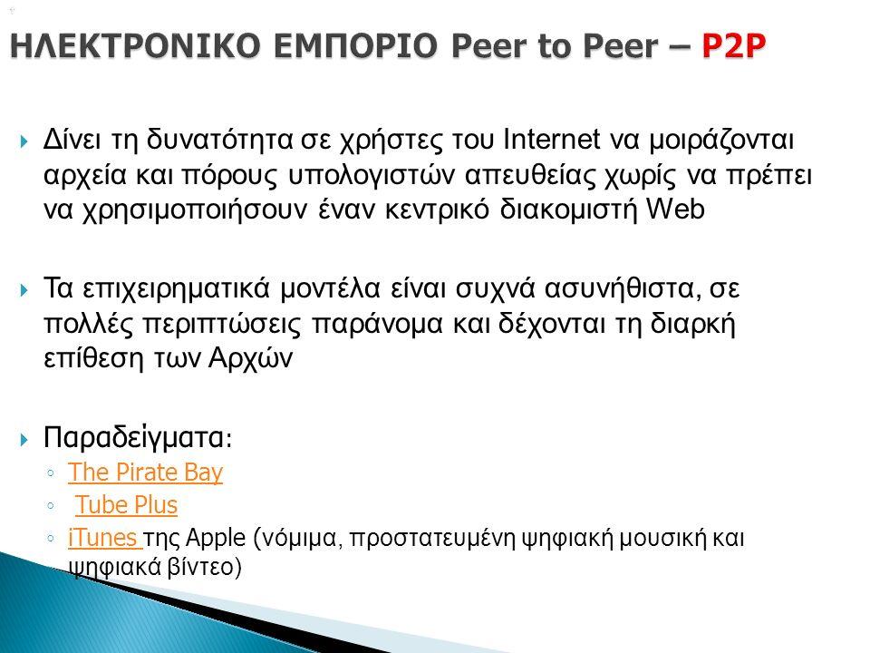   Δίνει τη δυνατότητα σε χρήστες του Internet να μοιράζονται αρχεία και πόρους υπολογιστών απευθείας χωρίς να πρέπει να χρησιμοποιήσουν έναν κεντρικό διακομιστή Web  Τα επιχειρηματικά μοντέλα είναι συχνά ασυνήθιστα, σε πολλές περιπτώσεις παράνομα και δέχονται τη διαρκή επίθεση των Αρχών  Παραδείγματα : ◦ The Pirate Bay The Pirate Bay ◦ Tube PlusTube Plus ◦ iTunes της Apple ( νόμιμα, προστατευμένη ψηφιακή μουσική και ψηφιακά βίντεο) iTunes
