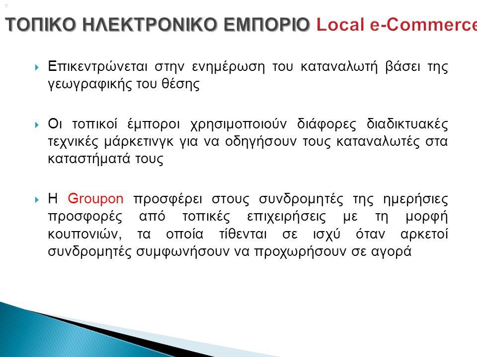   Επικεντρώνεται στην ενημέρωση του καταναλωτή βάσει της γεωγραφικής του θέσης  Οι τοπικοί έμποροι χρησιμοποιούν διάφορες διαδικτυακές τεχνικές μάρκετινγκ για να οδηγήσουν τους καταναλωτές στα καταστήματά τους  Η Groupon προσφέρει στους συνδρομητές της ημερήσιες προσφορές από τοπικές επιχειρήσεις με τη μορφή κουπονιών, τα οποία τίθενται σε ισχύ όταν αρκετοί συνδρομητές συμφωνήσουν να προχωρήσουν σε αγορά