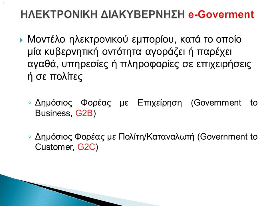   Μοντέλο ηλεκτρονικού εμπορίου, κατά το οποίο μία κυβερνητική οντότητα αγοράζει ή παρέχει αγαθά, υπηρεσίες ή πληροφορίες σε επιχειρήσεις ή σε πολίτες ◦ Δημόσιος Φορέας με Επιχείρηση (Government to Business, G2B) ◦ Δημόσιος Φορέας με Πολίτη/Καταναλωτή (Government to Customer, G2C)