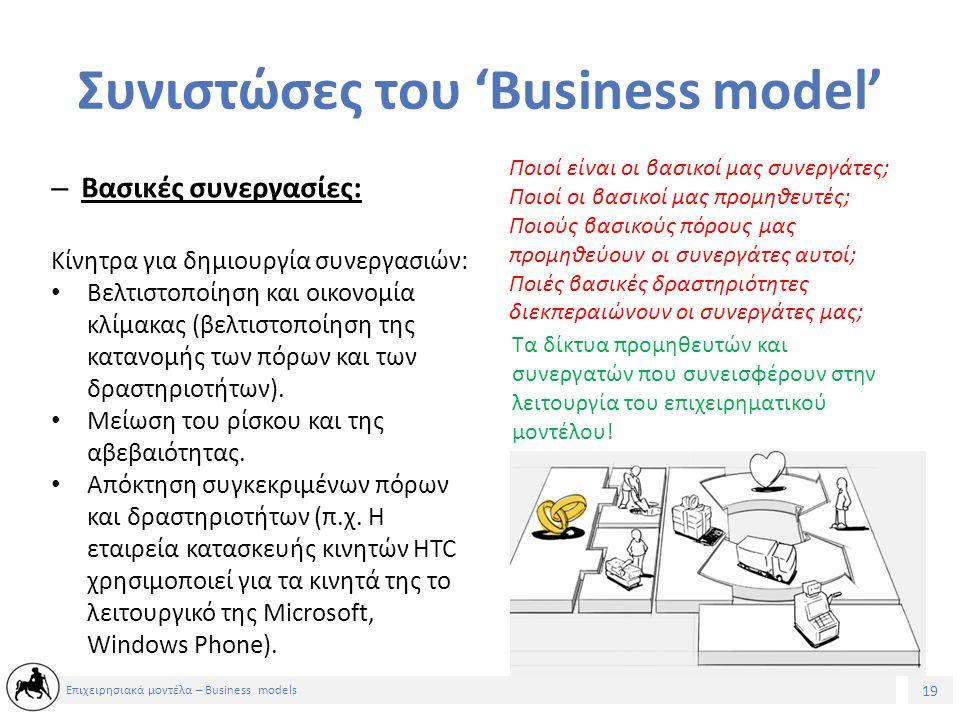 19 Επιχειρησιακά μοντέλα – Business models Συνιστώσες του 'Business model' – Βασικές συνεργασίες: Ποιοί είναι οι βασικοί μας συνεργάτες; Ποιοί οι βασικοί μας προμηθευτές; Ποιούς βασικούς πόρους μας προμηθεύουν οι συνεργάτες αυτοί; Ποιές βασικές δραστηριότητες διεκπεραιώνουν οι συνεργάτες μας; Τα δίκτυα προμηθευτών και συνεργατών που συνεισφέρουν στην λειτουργία του επιχειρηματικού μοντέλου.