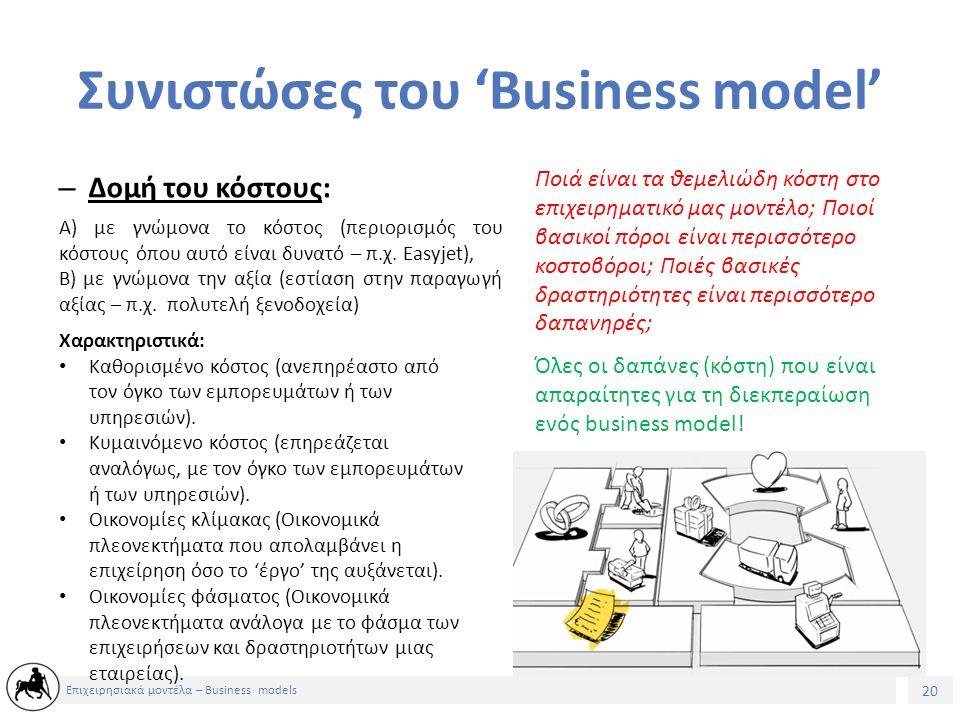 20 Επιχειρησιακά μοντέλα – Business models Συνιστώσες του 'Business model' – Δομή του κόστους: Ποιά είναι τα θεμελιώδη κόστη στο επιχειρηματικό μας μοντέλο; Ποιοί βασικοί πόροι είναι περισσότερο κοστοβόροι; Ποιές βασικές δραστηριότητες είναι περισσότερο δαπανηρές; Όλες οι δαπάνες (κόστη) που είναι απαραίτητες για τη διεκπεραίωση ενός business model.