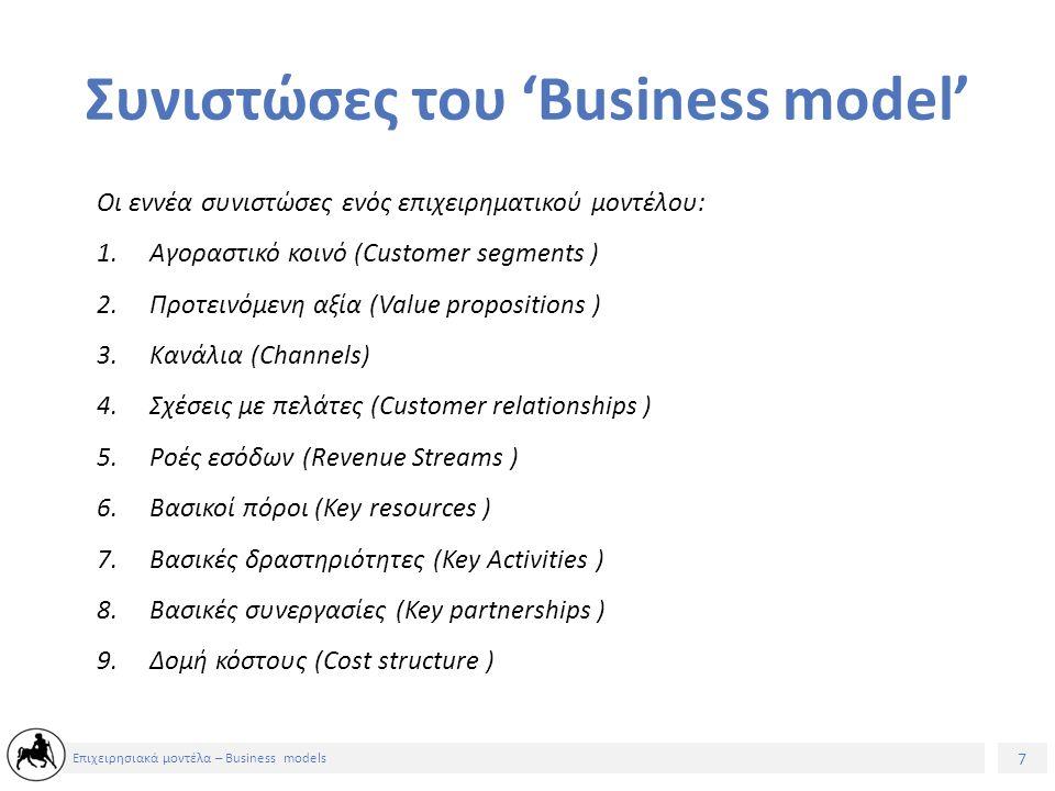 7 Επιχειρησιακά μοντέλα – Business models Συνιστώσες του 'Business model' Οι εννέα συνιστώσες ενός επιχειρηματικού μοντέλου: 1.Αγοραστικό κοινό (Customer segments ) 2.Προτεινόμενη αξία (Value propositions ) 3.Κανάλια (Channels) 4.Σχέσεις με πελάτες (Customer relationships ) 5.Ροές εσόδων (Revenue Streams ) 6.Βασικοί πόροι (Key resources ) 7.Βασικές δραστηριότητες (Key Activities ) 8.Βασικές συνεργασίες (Key partnerships ) 9.Δομή κόστους (Cost structure )