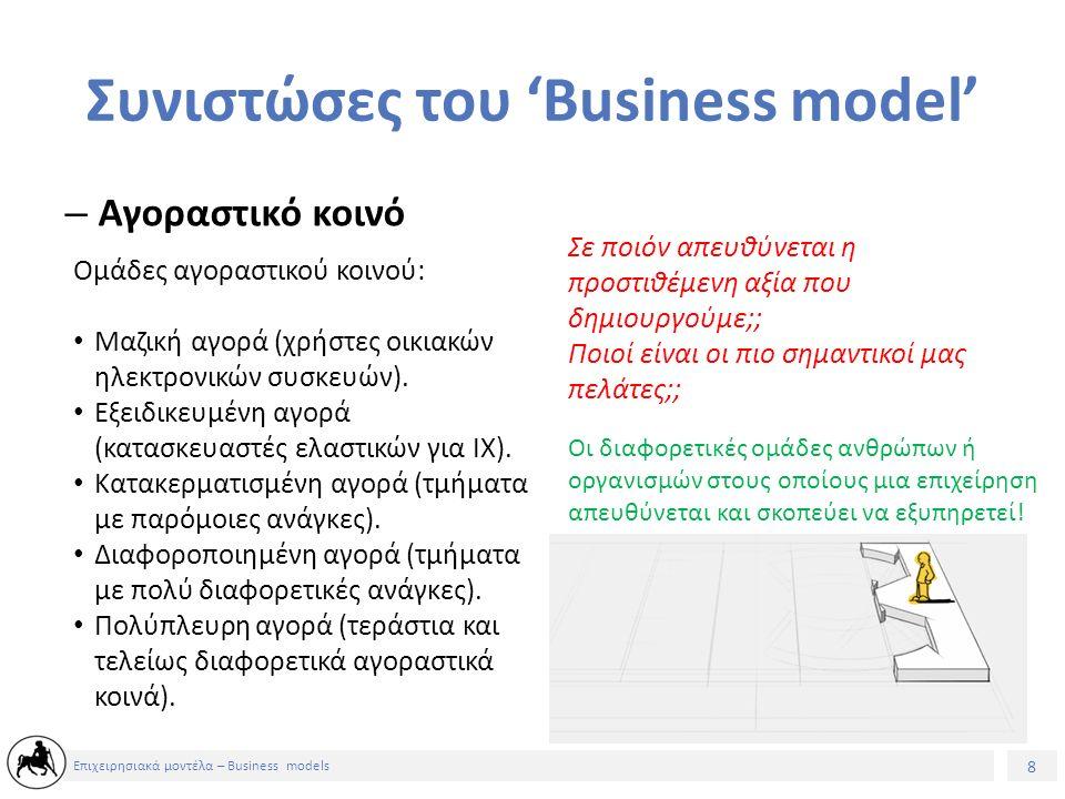 8 Επιχειρησιακά μοντέλα – Business models Συνιστώσες του 'Business model' – Αγοραστικό κοινό Σε ποιόν απευθύνεται η προστιθέμενη αξία που δημιουργούμε;; Ποιοί είναι οι πιο σημαντικοί μας πελάτες;; Οι διαφορετικές ομάδες ανθρώπων ή οργανισμών στους οποίους μια επιχείρηση απευθύνεται και σκοπεύει να εξυπηρετεί.