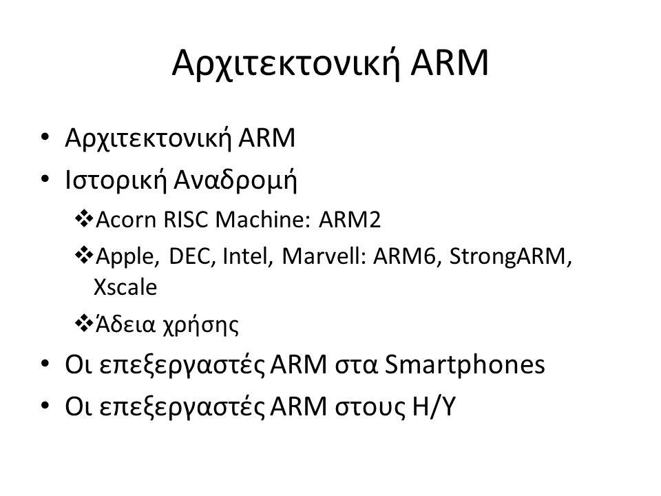 Αρχιτεκτονική ΑRM Αρχιτεκτονική ARM Ιστορική Αναδρομή  Acorn RISC Machine: ARM2  Apple, DEC, Intel, Marvell: ARM6, StrongARM, Xscale  Άδεια χρήσης