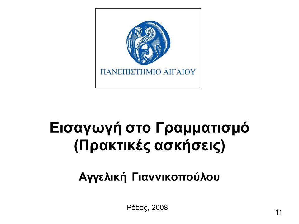 Εισαγωγή στο Γραμματισμό (Πρακτικές ασκήσεις) Αγγελική Γιαννικοπούλου Ρόδος, 2008 11