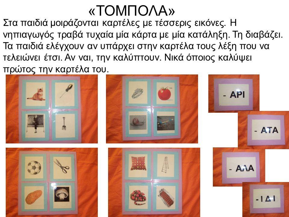 «ΤΟΜΠΟΛΑ» Στα παιδιά μοιράζονται καρτέλες με τέσσερις εικόνες. Η νηπιαγωγός τραβά τυχαία μία κάρτα με μία κατάληξη. Τη διαβάζει. Τα παιδιά ελέγχουν αν