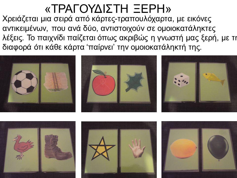 «ΤΡΑΓΟΥΔΙΣΤΗ ΞΕΡΗ» Χρειάζεται μια σειρά από κάρτες-τραπουλόχαρτα, με εικόνες αντικειμένων, που ανά δύο, αντιστοιχούν σε ομοιοκατάληκτες λέξεις. Το παι