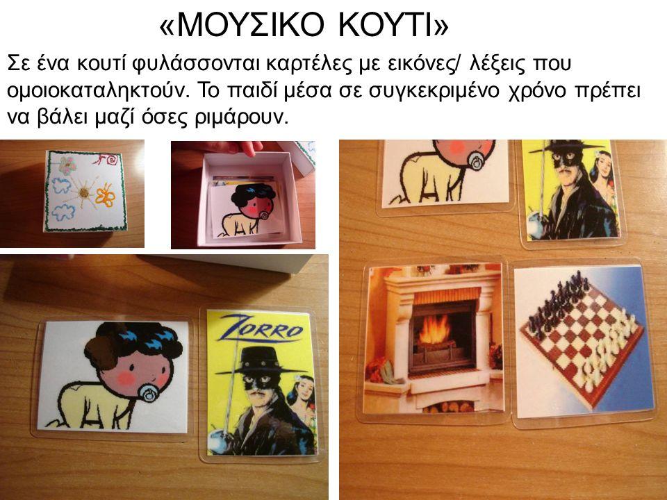 «ΜΟΥΣΙΚΟ ΚΟΥΤΙ» Σε ένα κουτί φυλάσσονται καρτέλες με εικόνες/ λέξεις που ομοιοκαταληκτούν. Το παιδί μέσα σε συγκεκριμένο χρόνο πρέπει να βάλει μαζί όσ