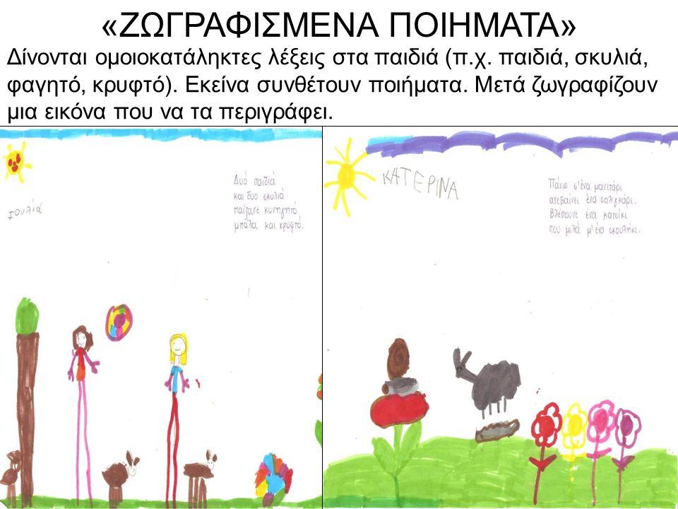 Δίνονται ομοιοκατάληκτες λέξεις στα παιδιά (π.χ. παιδιά, σκυλιά, φαγητό, κρυφτό). Εκείνα συνθέτουν ποιήματα. Μετά ζωγραφίζουν μια εικόνα που να τα περ