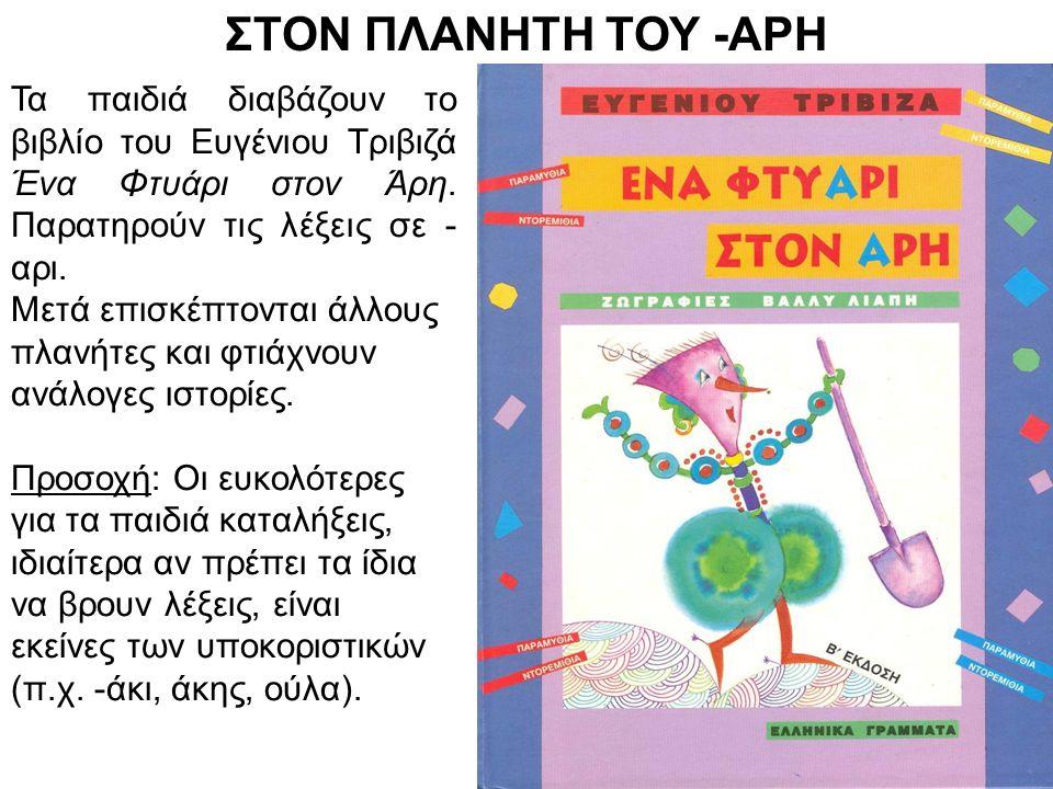 ΣΤΟΝ ΠΛΑΝΗΤΗ ΤΟΥ -ΑΡΗ Τα παιδιά διαβάζουν το βιβλίο του Ευγένιου Τριβιζά Ένα Φτυάρι στον Άρη. Παρατηρούν τις λέξεις σε - αρι. Μετά επισκέπτονται άλλου